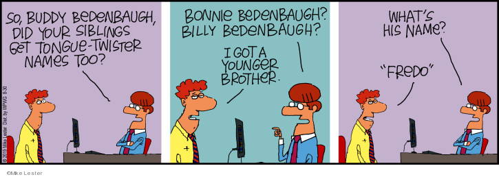 So, Buddy Bedenbaugh, did your siblings get tongue-twister names too? Bonnie Bedenbaugh? Billy Bedenbaugh? I got a younger brother. Whats his name? Fredo.