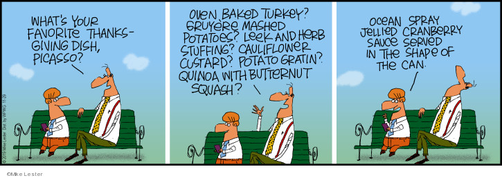 Whats your favorite Thanksgiving dish, Picasso? Oven baked turkey? Gruyere mashed potatoes? Leek and herb stuffing. Cauliflower custard? Potato gratin? Quinoa with butternut squash? Ocean Spray jellied cranberry sauce served in the shape of the can.