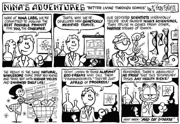 """Better Living Through Comics."":  Here at Nina Labs, were committed to making the best possible product for you, the consumer.  Thats why weve developed new genetically modified comics.  Our dedicated scientists hygienically isolate your favorite Ninas Adventures, then splice in genes from other, hardier strains of comics.  The result is the same natural, wholesome comic strip you know and trust, but with the higher yields and enhanced shelf life.  Bread.  Comics.  Meat.  Dont listen to those alarmist eco-freaks who call them ""frankencomics.""  Theyre just afraid of progress!  Remember, theres absolutely no proof that this technology poses any health risks!  Next week:  ""Mad Cat Disease."""