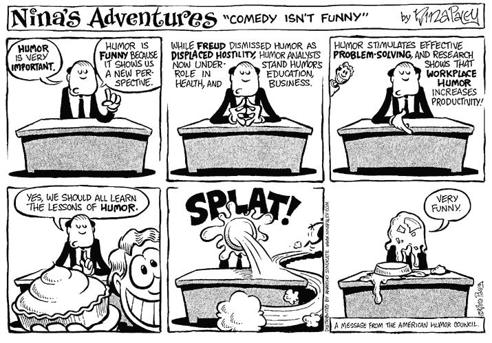 """Comedy isnt Funny.""  Humor is very important.  Humor is funny because it shows us a new perspective.  While Freud dismissed humor as displaced hostility, humor analysts now understand humors role in education, health, and business.  Humor stimulates effective problem-solving, and research shows that workplace humor increases productivity!  Yes, we should all learn the lessons of humor.  Splat!  Very funny.  A message from the American Humor Council."