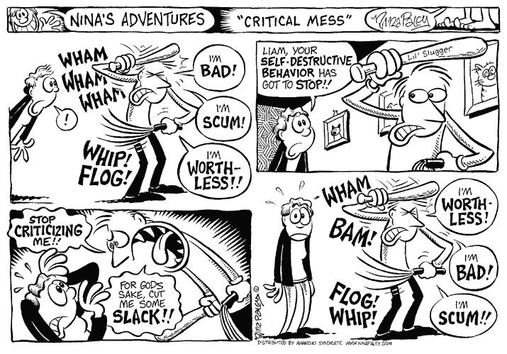 """Critical Mess."" Wham.  Wham.  Wham.  Im bad!  Im scum!  Im worthless!!  Whip!  Flog!  Liam, your self-destructive behavior has got to stop!!  Lil Slugger.  Stop criticizing me!!  For Gods sake, cut me some slack!!  Wham bam!  Im worthless!  Im bad!  Im scum!!  Flog!  Whip!"