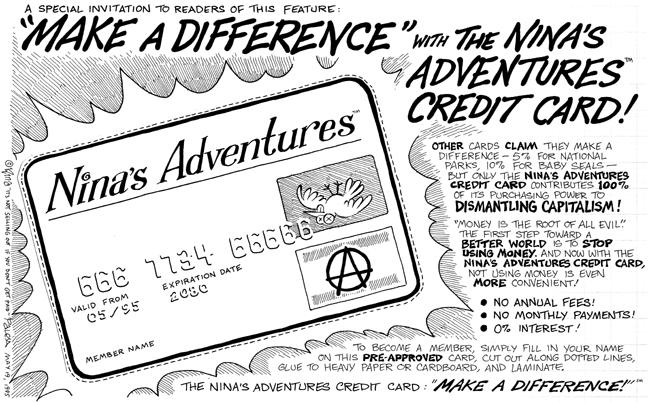 """A special invitation to readers of this feature: """"Make a Difference"""" with the Ninas Adventures Credit Card!  Ninas Adventures.  666 7734 66666.  Valid from 05/95.  Expiration date 2080.  Member name.  Other cards claim they make a difference--5% for national parks, 10% for baby seals--but only the Ninas Adventures credit card contributes 100% of its purchasing power to dismantling capitalism!  """"Money is the root of all evil.""""  The first step toward a better world is to stop using money.  And now with the Ninas Adventures Credit Card, not using money is even more convenient!  No annual fees!  No monthly payments!  0% interest!  To become a member, simply fill in your name on this pre-approved card, cut out along dotted lines, glue to heavy paper or cardboard, and laminate.  The Ninas Adventures Credit Card: """"Make a Difference!"""""""