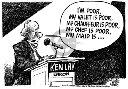 Ken Lay.  Enron.  Im poor, my valet is poor, my chauffeur is poor, my chef is poor, my maid is ….
