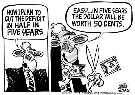 How I plan to cut the deficit in half in five years.  Easy … in five years the dollar will be worth 50 cents.