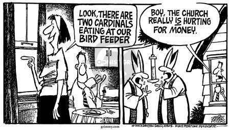 Look, there are cardinals eating at our bird feeder.  Boy, the church really is hurting for money.