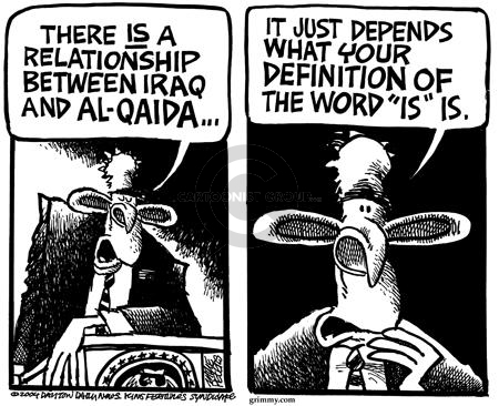 "There is a relationship between Iraq and Al-Qaida …. It just depends on what your definition of ""is"" is."