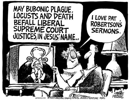 May bubonic plague, locusts and death befall liberal supreme court justices, in Jesus name …. I love Pat Robertsons sermons.