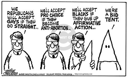 We Republicans will accept gays if they go straight.  Well accept pro choice if they become anti-abortion.  Well accept blacks if they give up affirmative action … Were a big tent.
