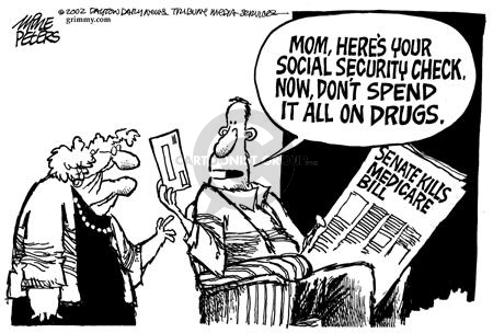 Mom, heres your Social Security check.  Now, dont spend it all on drugs.  Senate Kills Medicare Bill.