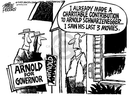 Arnold for Governor.  I already made a charitable contribution to Arnold Schwarzenegger…I saw his last 3 movies.