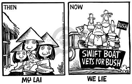 Then.  My Lai.  Now.  Bush.  Swift Boat Vets for Bush.  We Lie.