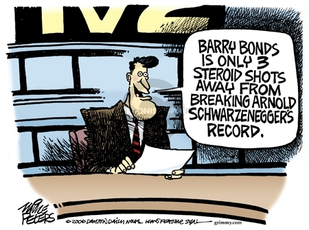 Barry Bonds is only 3 steroids shots away from breaking Arnold Schwarzeneggers record.