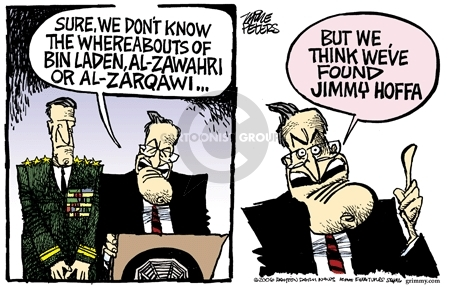 Sure, we dont know the whereabouts of Bin Laden, Al-Zawahri or Al-Zarqawi but we think weve found Jimmy Hoffa.
