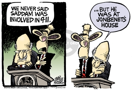 We never said Saddam was involved inn 9-11.  But he was at Jon Benets house.