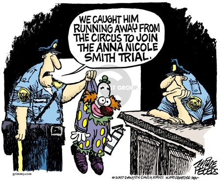 We caught him running away from the circus to join the Anna Nicole Smith trial.