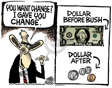 You want change?  I gave you change.  Dollar before Bush.  Dollar after.