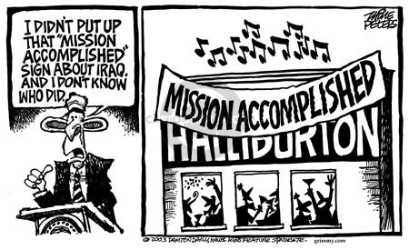"I didnt put up that ""Mission Accomplished"" sign about Iraq.  And I dont know who did.  Mission Accomplished.  Halliburton."
