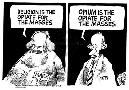 Marx.  Religion is the opiate for the masses.  Putin.  Opium is the opiate for the masses.