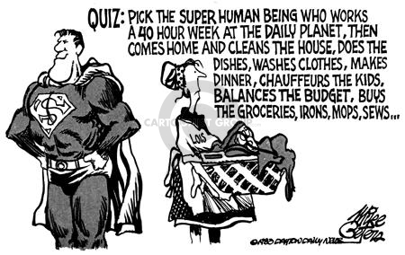 Quiz:  Pick the super human being who works a 40 hour week at the Daily Planet, then comes home and cleans the house, does the dishes, washes clothes, makes dinner, chauffeurs the kids, balances the budget, buys the groceries, irons, mops, sews �.