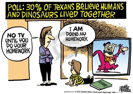 Poll:  30% of Texans believe humans and dinosaurs lived together.  No TV until you do your homework.  I am doing my homework.