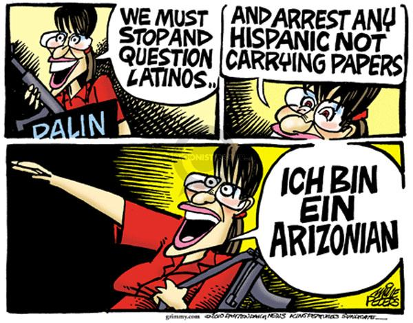 Palin.  We must stop and question Latinos.  And arrest any Hispanic not carrying papers.  Ich bin ein Arizonian.