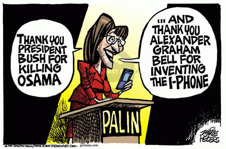 Palin.  Thank you President Bush for killing Osama.  And thank you Alexander Graham Bell for inventing the i-Phone.