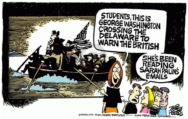 Students, this is George Washington crossing the Delaware to warn the British.  Shes been reading Sarah Palins e-mails.