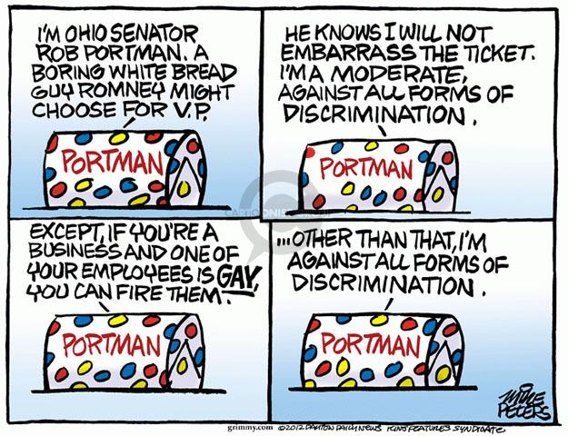Im Ohio Senator Rob Portman. A boring white bread guy Romney might choose for V.P. Portman. He knows I will not embarrass the ticket. Im a moderate against all forms of discrimination. Portman. Except, if youre a business and one of your employees is GAY, you can fire them. Portman. ... Other than that, Im against all forms of discrimination. Portman.