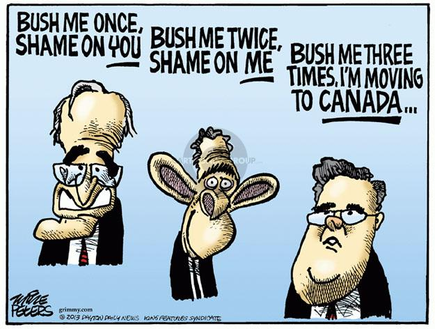 Bush me once, shame on you. Bush me twice, shame on me. Bush me three times, Im moving to Canada …