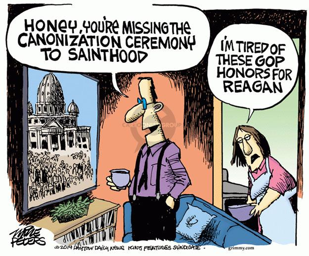 Honey, youre missing the canonization ceremony to sainthood. Im tired of these GOP honors for Reagan.