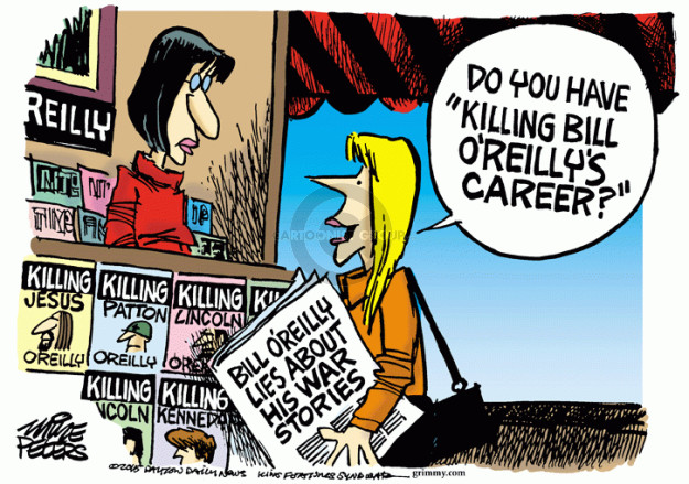 """Do you have """"Killing Bill OReillys Career?"""" Reilly. Killing Jesus. OReilly. Killing Patton. OReilly. Killing Lincoln. OReilly. Killing Kennedy. Bill OReillys lies about his war stories."""