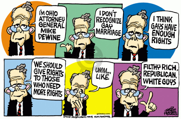 Im Ohio Attorney General Mike Dewine. I dont recognize gay marriage. I think gays have enough rights. We should give rights to those who need more rights. Umm … like filthy rich, Republican, white guys.