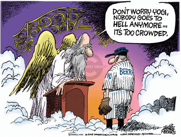 Dont worry Yogi, nobody goes to Hell anymore ... Its too crowded.  NY.  Berra.
