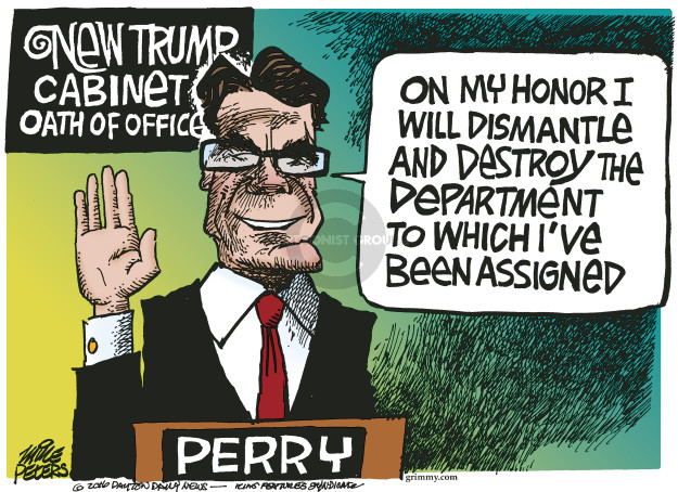 New Trump Cabinet Oath of Office. On my honor I will dismantle and destroy the department to which Ive been assigned. Perry.
