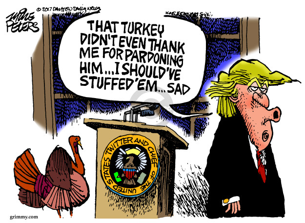 That turkey didnt even thank me for pardoning him … I shouldve stuffed em … sad. Twitter and Chief of the United States.