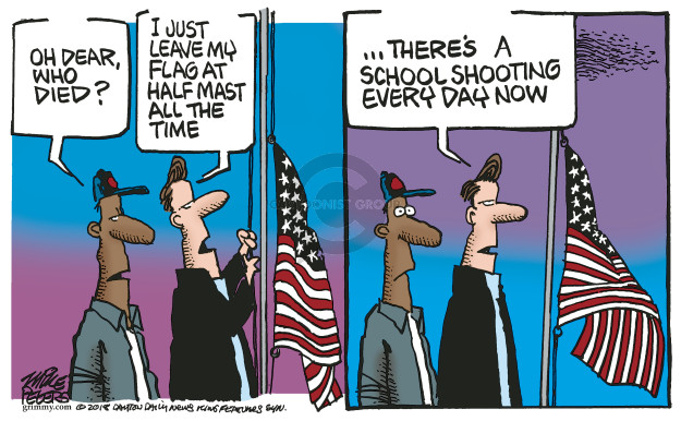 Oh dear, who died? I just leave my flag at half mast all the time … Theres a school shooting every day now.