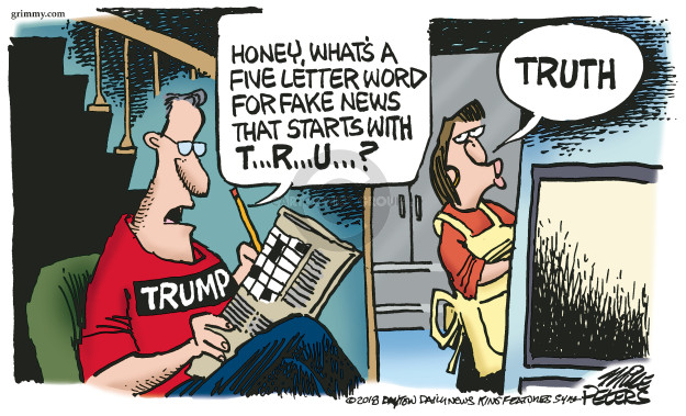 Honey, whats a five letter word for fake news that starts with T … R … U … ? Truth. Trump.