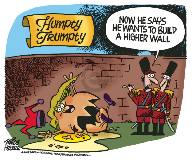 Humpty Trumpty. Now he says he wants to build a higher wall.
