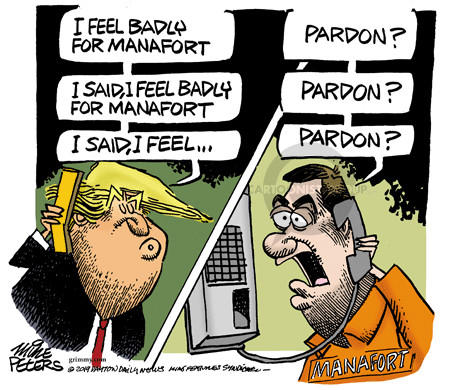 I feel badly for Manafort. Pardon? I said, I feel badly for Manafort. Pardon? I said, I feel … Pardon? Manafort.