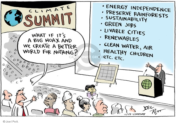 Climate Summit.  What if its a big hoax and we create a better world for nothing?  * Energy Independence.  * Preserve Rainforests.  * Sustainability. * Green Jobs.  * Livable Cities.  * Renewables.  * Clean Water, Air.  * Healthy Children.  * Etc. etc.