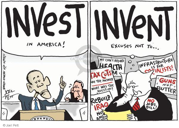 """INVEST in America! INVENT excuses not to … We cant afford health care. Tax cuts are the answer. What was the question? Rebuild Iraq, not America. Infrastructure is for Socialists! """"Guns"""" not """"butter"""". No jobs bill!"""