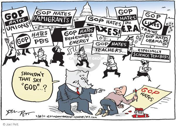 """GOP hates unions!  GOP hates PBS.  GOP hates immigrants.  GOP hates renewable energy.  GOP hates taxes.  GOP hates the E.P.A.  GOP hates teachers … especially science teachers.  GOP (cross out) likes trains.  GOP hates Obama.  GOP hates …  Shouldnt that say """"GOD""""?"""