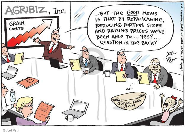 Agribiz, Inc.  ...But the good news is that by repackaging, reducing portion sizes and raising prices weve been able to… Yes?... Question in the back? Global food crisis.