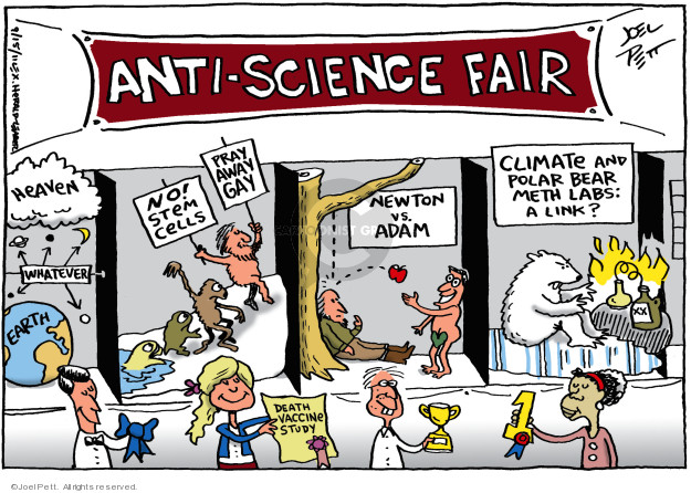 Anti-Science Fair. Heaven Whatever Earth. No! Stem Cells. Pray Away Gay. Death Vaccine Study. Newton vs. Adam. Climate and Polar Bear Meth Labs: A Link?