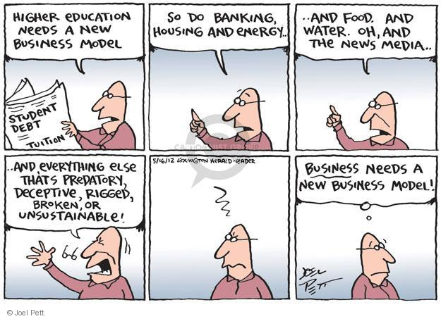 Higher education needs a new business model. Student debt. Tuition. So do banking, housing and energy … and food. And water. Oh, and the news media … And everything else thats predatory, deceptive, rigged, broken, or unsustainable! Business needs a new business model!