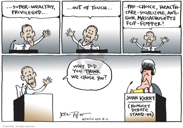 … Super-wealthy, privileged … out of touch … pro-choice, health-care-socializing, anti-gun, Massachusetts flip-flopper! Why did you think we chose you? John Kerry (Romney debate stand-in).