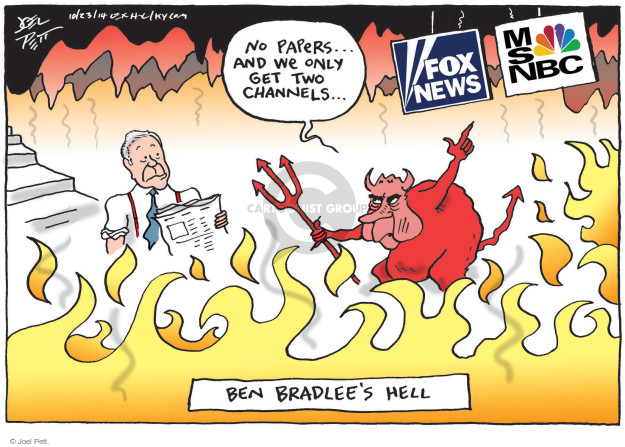 No papers … And we only get two channels. Fox News. MSNBC. Ben Bradlees Hell.