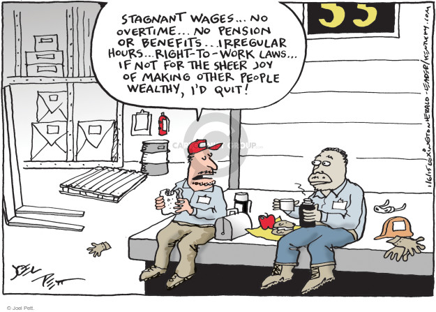 Stagnant wages ... No overtime ... No pension or benefits ... Irregular hours ... Right-to-Work laws ... If not for the sheer joy of making other people wealthy, Id quit!