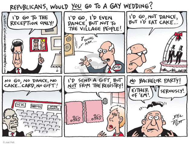 Republicans, would you go to a gay wedding? Id go to the reception only! Id go, Id even dance, but not to The Village People! Young man … Vote. Id go, not dance, but Id eat cake …  No go, no dance, no cake … card, not gift! Ock. Gross. Wide stance. Id send a gift, but not from the registry! His. His. No bachelor party! Either of em! Seriously!