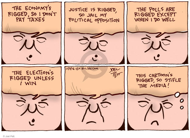 The economys rigged, so I dont pay taxes. Justice is rigged, so jail my political opposition. The polls are rigged except when I do well. The elections rigged unless I win. This cartoons rigged, so stifle the media!